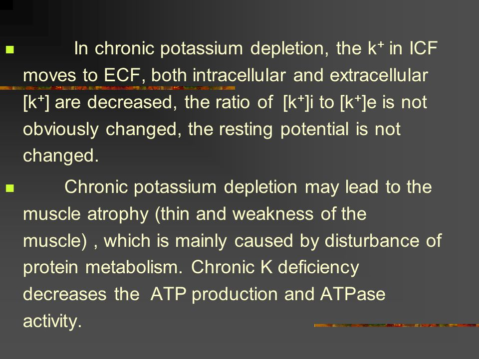 In chronic potassium depletion, the k+ in ICF moves to ECF, both intracellular and extracellular [k+] are decreased, the ratio of [k+]i to [k+]e is not obviously changed, the resting potential is not changed.